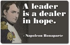 Napoleon Bonaparte quote on leadership...an interesting take on leadership from a historical perspective.