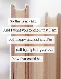 So this is my life.  and i want you to know that I am both happy and sad and I'm still trying to figure out how that could be.