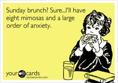 Sunday+brunch?+Sure...I'll+have+eight+mimosas+and+a+large+order+of+anxiety.