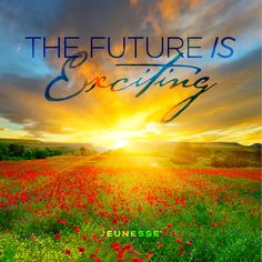 The future is exciting.  -Unknown