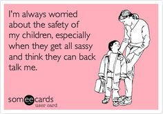 I'm always worried about the safety of my children, especially when they get all sassy and think they can back talk me.