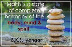 Health is a state of complete harmony of the body, mind and spirit.  ~B.K.S. Iyengar
