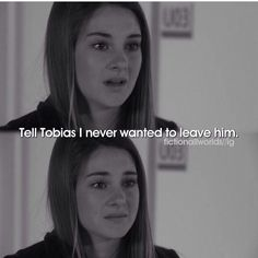 """Um I believe the quote is """"tell Tobias I didn't want to leave him."""" ~Divergent~ ~Insurgent~ ~Allegiant~"""