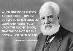 When ONE door Closes, Another door opens, But we so often look so Long & regretfully Upon the closed door, That we do not see the ones which open for us