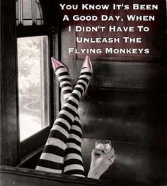You know it's been a good day when I didn't have to unleash the flying monkeys.