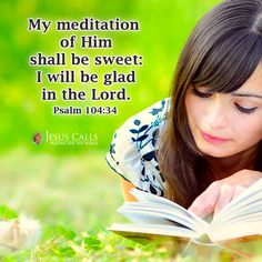My meditation of Him shall be sweet: I will be glad in the Lord. Psalm 104:34