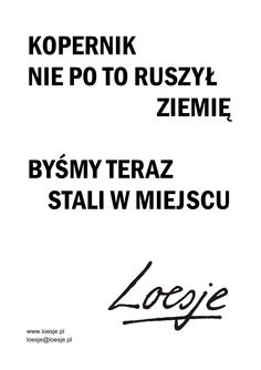 Loesje Polska - plakaty, warsztaty, kreatywne pisanie, murale, street art - Galeria plakatów Welcome To Reality, Everything And Nothing, Positive Mind, Good Thoughts, Motto, Quotations, Best Quotes, Poems, Wisdom