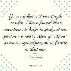 """""""Your audience is one single reader. I have found that sometimes it helps to pick out one person - a real person you know, or an imagined person and write to that one."""" ~ John Steinbeck"""