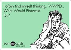 I often find myself thinking... WWPD... What Would Pinterest Do?