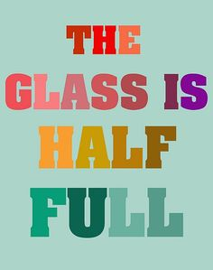 the glass is half full!