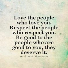 Love the people who love you. Respect the people who respect you. Be good to the people who are good to you, they deserve it. LiveLifeHappy.com