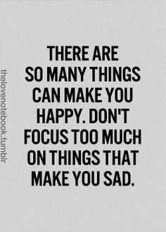 There are so many things can make you happy. Don't focus too much on things that make you sad.