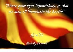 Share your light (knowledge), so that we may all Illuminate the Earth!  sf,ca13