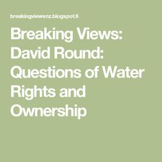 Breaking Views: David Round: Questions of Water Rights and Ownership