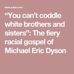 """""""You can't coddle white brothers and sisters"""": The fiery racial gospel of Michael Eric Dyson"""