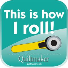 """This is how I roll."" Free Quilty Quotes from Quiltmaker. Enjoy! http://www.quiltmaker.com/columns/quilty_quotes.html"