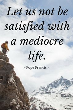 Let us not be satisfied with a mediocre life. - Pope Francis