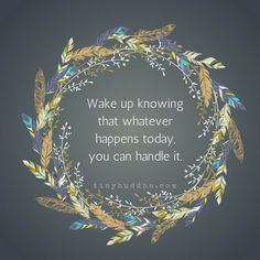 Wake up knowingthat whateverhappens today,you can handle it.