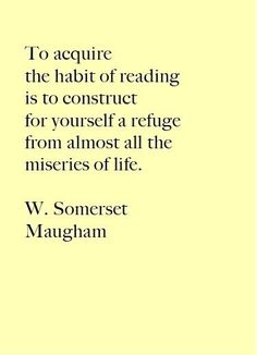 """To acquire the habit of reading is to construct for yourself a refuge from almost all the miseries of life. Somerset Maugham Totally Relatable Quotes About Books) I Love Books, Good Books, Books To Read, My Books, Quote Books, Great Quotes, Quotes To Live By, Me Quotes, Inspirational Quotes"