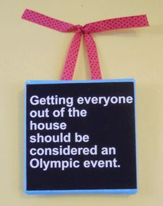 getting everyone out of the house should be considered an olympic event. where is my freaking gold medal?