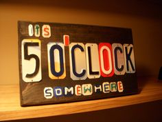 Its 5'OCLOCK somewhere sign made with recycled license plates by CraftyPlates, $32.00 Great for a man cave.