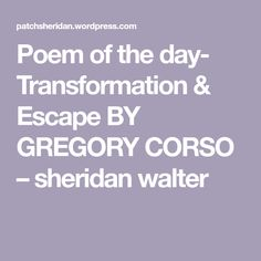 Poem of the day- Transformation & Escape BY GREGORY CORSO – sheridan walter Poem A Day, Poems, Medium, Poetry, A Poem, Verses, Medium-length Hairstyle