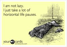 Funny Confession Ecard: I am not lazy. I just take a lot of horizontal life pauses.