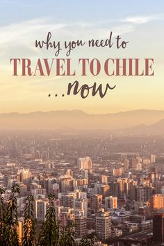Why You Need to Travel to Chile Now