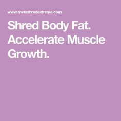 Shred Body Fat. Accelerate Muscle Growth.