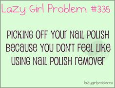Picking off your nail polish because you don't feel like using nail polish remover