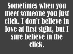 Sometimes when you meet someone you just click. I don't believe in love at first sight, but I sure believe in the click.