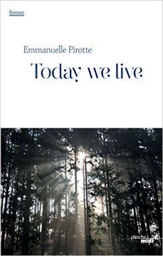 Today we live : roman / Emmanuelle Pirotte - Paris : Le Cherche midi, cop. 2015