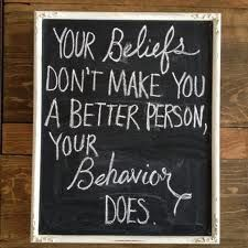 Your beliefs don't make you a better person, your behaviour does.