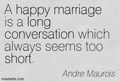 A happy marriage is a long conversation which always seems too short. Andre Maurois