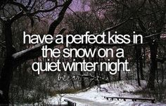 Before I die, i want to have a perfect kiss in the snow on a quiet winter night.