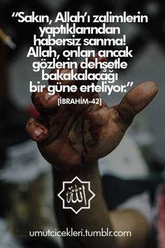 """""""Sakın, Allah'ı zalimlerin yaptıklarından habersiz sanma!  Allah, onları ancak gözlerin dehşetle bakakalacağı bir güme erteliyor.""""  [İbrahim-42]"""
