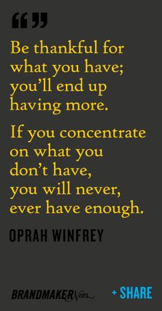 Be thankful for what you have; you'll end up having more.  What a great point!  This goes along with pursuing your dream job.  Be patient keep working towards you goal!  For tips on how to pursue your ideal career visit Certified Career Coach Hallie Crawford at www.halliecrawford.com