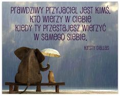 Prawdziwy przyjaciel jest kimś, kto wierzy w Ciebie, kiedy Ty przestajesz wierzyć w samego siebie. Kirsty Dallas... True Quotes, Motivational Quotes, Funny Quotes, Cool Lyrics, Thoughts And Feelings, Motto, Quotations, Texts, My Books