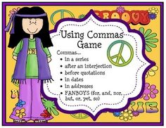 Using Commas Game  This game covers the use of commas in the following situations:1. In a series2. After an interjection3. Before quotation marks4. In dates5. In addresses6. FANBOYS (for, and, nor, but, or, yet, so)30 sentence cards, using commas tips sheet, directions card, game board, and an answer keyPrint and cut out all of the game elements.How to play1.