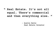 Real Estate. It's not all equal. There's commercial and then everything else. - Austin Davis, Real Estate Investor. http://www.creprogram.com/?pinterestq2