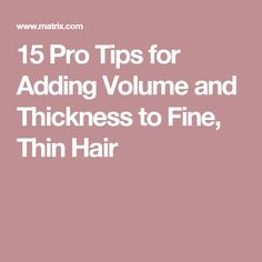 15 Pro Tips for Adding Volume and Thickness to Fine, Thin Hair