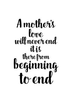 inspirational mother day quotes, A mother's love will never end. It is there from beginning to end -  Inspiring Motherhood Quotes - Motherhood Inspiration - Motherhood Encouragement - Quotes About            Motherhood That Tell It Like It Is