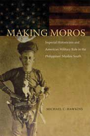 'Making Moros: Imperial Historicism and American Military Rule in the Philippines' Muslim South' (Northern Illinois University Press, 2012) by Michael Hawkins (Creighton University)