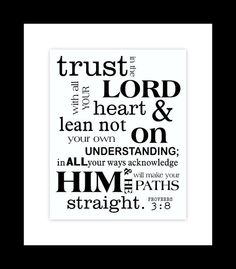 Trust in the Lord with all your heart and lean not on your own understanding; in all your ways acknowledge Him and He will make your paths straight. (Proverbs 3:5-6)....love this verse