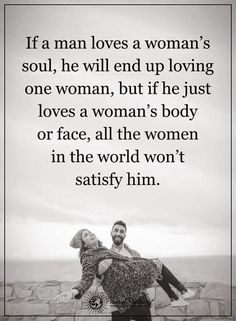 If a man loves a woman's soul, he will end up loving one woman's body or face, all the women in the world won't satisfy him.  #powerofpositivity #positivewords  #positivethinking #inspirationalquote #motivationalquotes #quotes