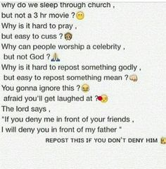 Okay this is actually a rant People aren't afraid that they'll be made fun of, they just don't believe in god. And any god who would make you repost something on social media is not a god I would want to worship. Faith Quotes, Bible Quotes, Jesus Quotes, Bible Verses, Bag Quotes, Qoutes, Lord And Savior, God Jesus, All That Matters