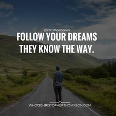 Follow your dreams they know the way.