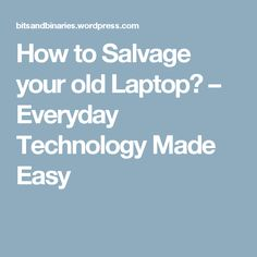 How to Salvage your old Laptop? – Everyday Technology Made Easy