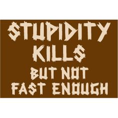Stupidity kills but not fast enough. Yup.