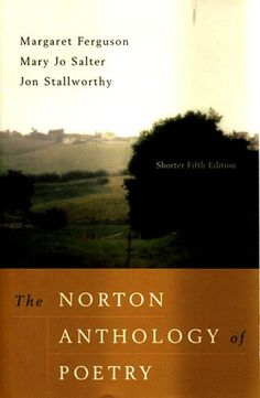 The Norton Anthology of Poetry, Shorter Fifth Edition. http://www.amazon.com/Norton-Anthology-Poetry-Shorter-Fifth/dp/0393979210/ref=sr_1_2?s=books&ie=UTF8&qid=1432394533&sr=1-2&keywords=norton+anthology+of+poetry